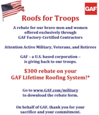 GAF Roof For Troops  A rebate for our brave men and women offered by GAF,  through GAF Factory Certified Contractors. On behalf of Beckerle Lumber,  Thank you for your commitment.